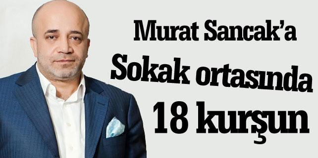 Medya Patronu Murat Sancak'a sokak ortasında 18 kurşun